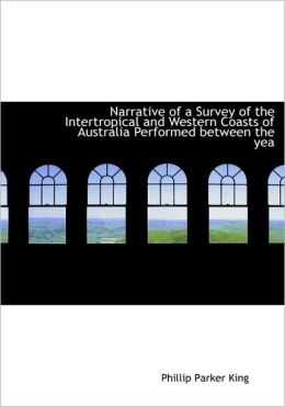 Narrative Of A Survey Of The Intertropical And Western Coasts Of Australia Performed Between The Yea (Large Print Edition)