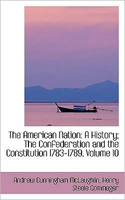 The American Nation: A History; The Confederation and the Constitution 1783-1789, Volume 10