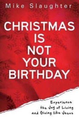 Christmas Is Not Your Birthday: Experience the Joy of Living and Giving like Jesus
