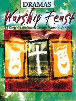 Worship Feast Dramas: 15 Sketches for Youth Groups, Worship & More