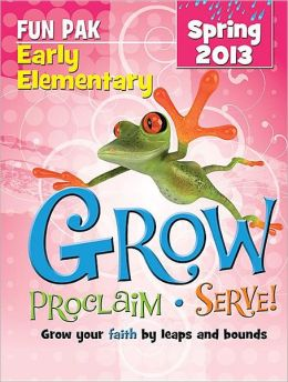 Grow, Proclaim, Serve! Early Elementary Fun Pak Spring 2013: Grow your faith by leaps and bounds