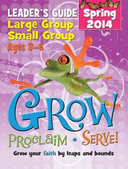 Grow, Proclaim, Serve! Large Group/Small Group Ages 3-6 Spring 2014: Grow Your Faith by Leaps and Bounds