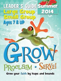 Grow, Proclaim, Serve! Large Group/Small Group Kit Ages 7 & Up Summer 2014: Grow Your Faith by Leaps and Bounds