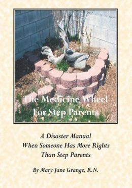 The Medicine Wheel For Step Parents: A Disaster Manual When Someone Has More Rights Than Step Parents