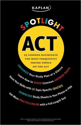 Kaplan Spotlight ACT: 25 Lessons Illuminate the Most Frequently Tested Topics