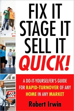 Fix It, Stage It, Sell It--QUICK!: A Do-It-Yourselfer's Guide for Rapid-Turnover of Any Home In Any Market