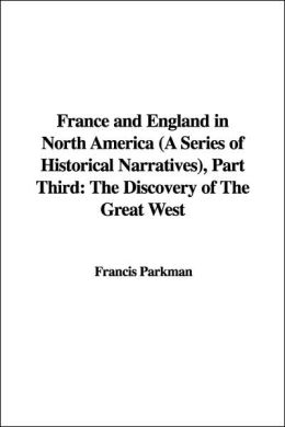 France and England in North America: A Series of Historical Narratives, Part Third: The Discovery of The Great West