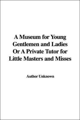 A Museum for Young Gentlemen and Ladies or a Private Tutor for Little Masters and Misses