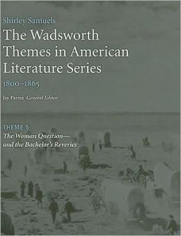 The Wadsworth Themes American Literature Series, 1800-1865 Theme 5: The Woman Question-and the Bachelor's Reveries
