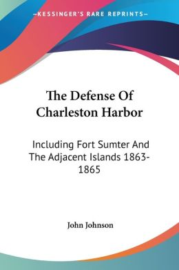 Defense of Charleston Harbor: Including Fort Sumter and the Adjacent Islands 1863-1865