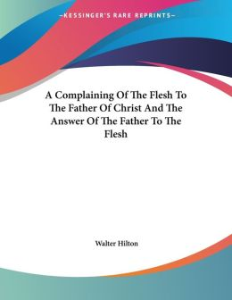 Complaining of the Flesh to the Father of Christ and the Answer of the Father to the Flesh