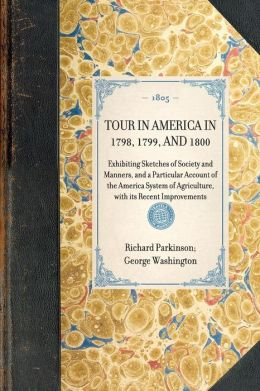 Tour in America in 1798, 1799, and 1800: Exhibiting Sketches of Society and Manners, and a Particular Account of the America System of Agriculture, with Its Recent Improvements