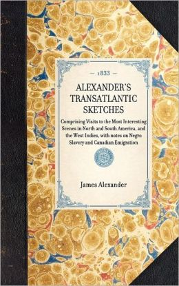 Alexander's Transatlantic Sketches: Comprising Visits to the Most Interesting Scenes in North and South America, and the West Indies. with Notes on Negro Slavery