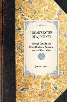 Logan's Notes of a Journey: Through Canada, the United States of America, and the West Indies