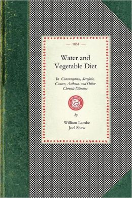 Water and Vegetable Diet: In Which the Advantages of Pure Soft Water Over That Which Is Hard Are Particularly Considered: Together with a Great