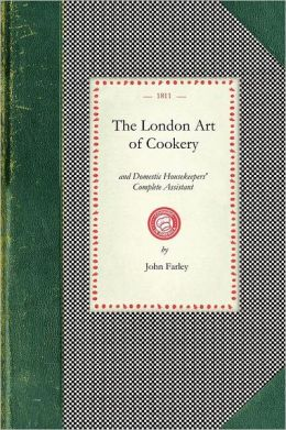 London Art of Cookery and Domestic Housekeepers' Complete Assistant: Uniting the Principles of Elegance, Taste, and Economy: And Adapted to the Us