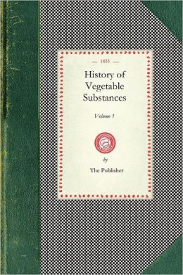 History of Vegetable Substances (Vol.1)