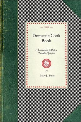Domestic Cook Book: A Companion to Pulte's Domestic Physician; Being a Practical Guide in the Preparation of Food for the Well and the Sic