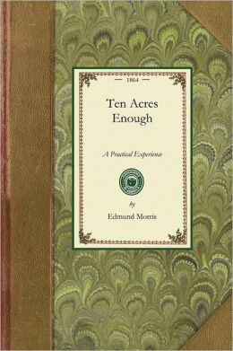 Ten Acres Enough: A Practical Experience, Showing How a Very Small Farm May Be Made to Keep a Very Large Family. with Extensive and Prof