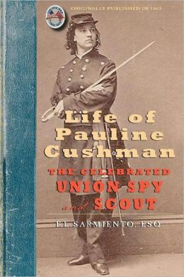 Life of Pauline Cushman: The Celebrated Union Spy and Scout: Comprising Her Early History: Her Entry Into the Secret Service of the Army of the