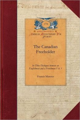 The Canadian Freeholder V1: In Three Dialogues Between an Englishman and a Frenchman, Settled in Canada Vol. 1