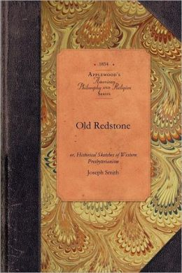 Old Redstone: Or, Historical Sketches of Western Presbyterianism, Its Early Ministers, Its Perilous Times, and Its First Records