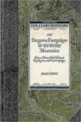 Dragoon Campaigns to the Rocky Mountains: Being a History of the Enlistment, Organization, and First Campaigns of the Regiment of United States Dragoo