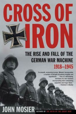 Cross of Iron: The Rise and Fall of the German War Machine, 1918-1945