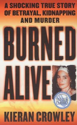 Burned Alive: A Shocking True Story of Betrayal, Kidnapping, and Murder