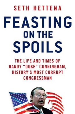 Feasting on the Spoils: The Life and Times of Randy Duke Cunningham, History's Most Corrupt Congressman