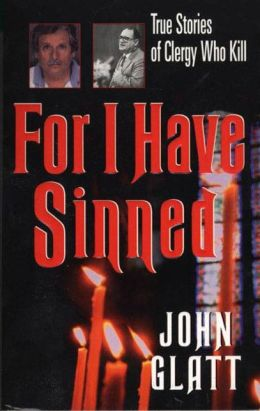 For I Have Sinned: True Stories of Clergy Who Kill