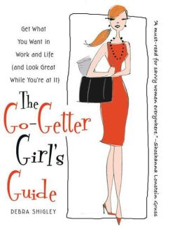 The Go-Getter Girl's Guide: Get What You Want in Work and Life (and Look Great While You're at It)
