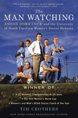The Man Watching: Anson Dorrance and the University of North Carolina Women's Soccer Dynasty