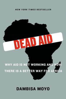 Dead Aid: Why Aid Is Not Working and How There Is a Better Way for Africa
