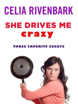 She Drives Me Crazy: Three Favorite Essays