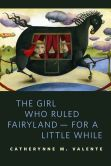 Book Cover Image. Title: The Girl Who Ruled Fairyland--For a Little While:  A Tor.Com Original, Author: Catherynne M. Valente