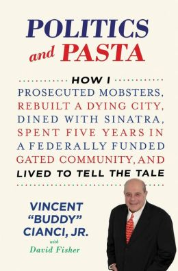 Politics and Pasta: How I Prosecuted Mobsters, Rebuilt a Dying City, Dined with Sinatra, Spent Five Years in a Federally Funded Gated Community, and Lived to Tell the Tale