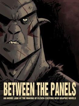 Between the Panels: An Inside Look at the Making of Eleven Exciting New Graphic Novels