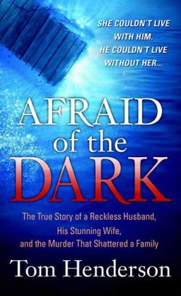 Afraid of the Dark: The True Story of a Reckless Husband, his Stunning Wife, and the Murder that Shattered a Family