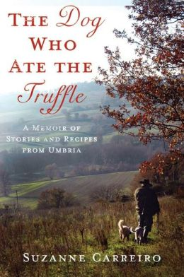 The Dog Who Ate the Truffle: A Memoir of Stories and Recipes from Umbria