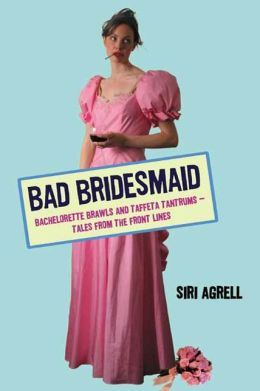 Bad Bridesmaid: Bachelorette Brawls and Taffeta Tantrums--Tales from the Front Lines
