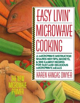 Easy Livin' Microwave Cooking: A microwave instructor shares tips, secrets, & 200 easiest recipes for fast and delicious microwave meals