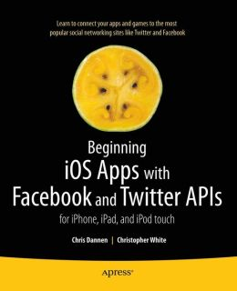 Beginning iOS Apps with Facebook and Twitter APIs: for iPhone, iPad, and iPod touch