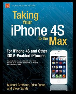 Taking Your iPhone 4S to the Max: For iPhone 4S and Other iOS 5-Enabled iPhones