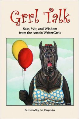 Grrl Talk: Sass, Wit, and Wisdom from the Austin WriterGrrls