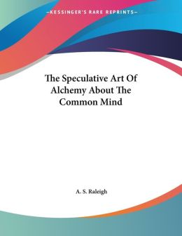 The Speculative Art Of Alchemy About The Common Mind A. S. Raleigh