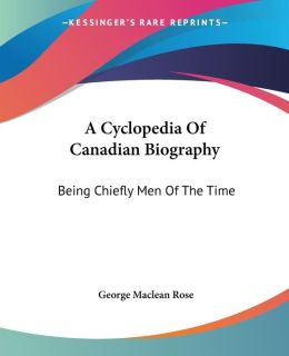 Cyclopedia of Canadian Biography: Being Chiefly Men of the Time