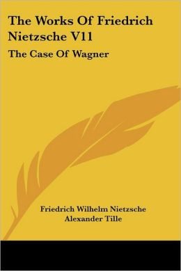 The Works of Friedrich Nietzsche: Case of Wagner: The Twilight of the Idols; Nietsche Contra Wagner