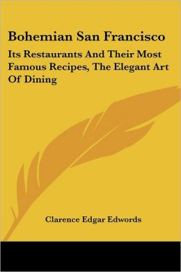 Bohemian San Francisco: Its Restaurants and Their Most Famous Recipes, the Elegant Art of Dining