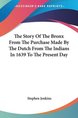 Story of the Bronx from the Purchase Made by the Dutch from the Indians in 1639 to the Present Day